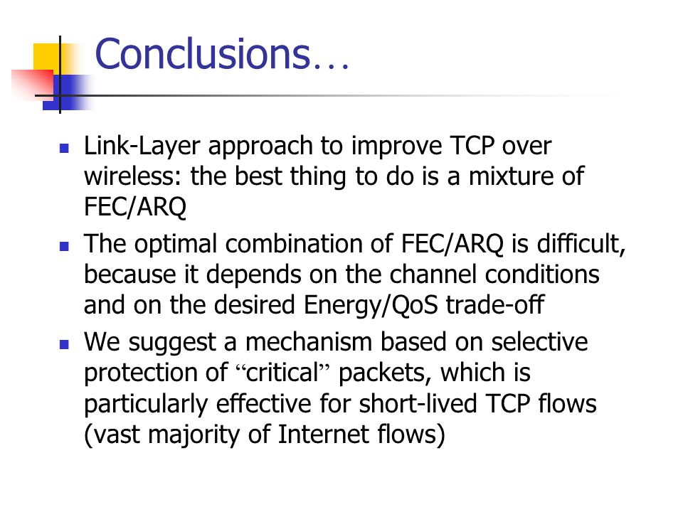Conclusions … Link-Layer approach to improve TCP over wireless: the best thing to do is a mixture of FEC/ARQ The optimal combination of FEC/ARQ is difficult, because it depends on the channel conditions and on the desired Energy/QoS trade-off We suggest a mechanism based on selective protection of critical packets, which is particularly effective for short-lived TCP flows (vast majority of Internet flows)