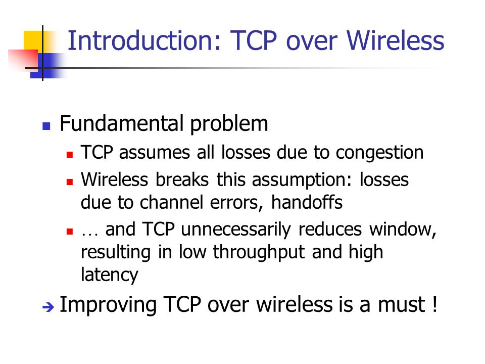 Introduction: TCP over Wireless Fundamental problem TCP assumes all losses due to congestion Wireless breaks this assumption: losses due to channel errors, handoffs … and TCP unnecessarily reduces window, resulting in low throughput and high latency  Improving TCP over wireless is a must !
