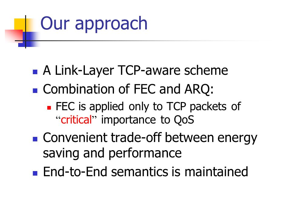 Our approach A Link-Layer TCP-aware scheme Combination of FEC and ARQ: FEC is applied only to TCP packets of critical importance to QoS Convenient trade-off between energy saving and performance End-to-End semantics is maintained