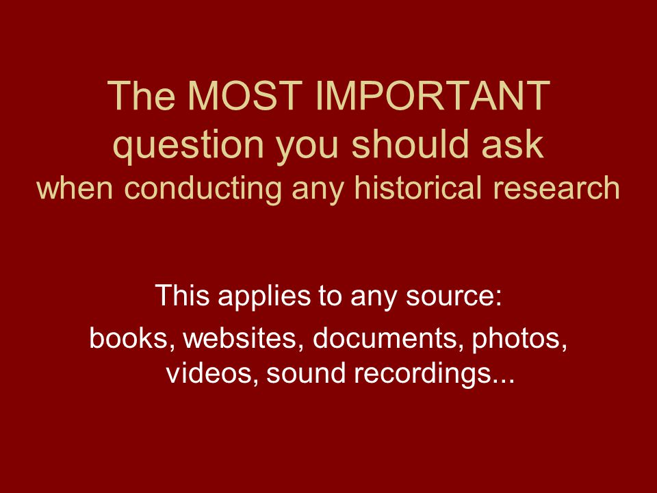 The MOST IMPORTANT question you should ask when conducting any historical research This applies to any source: books, websites, documents, photos, videos, sound recordings...