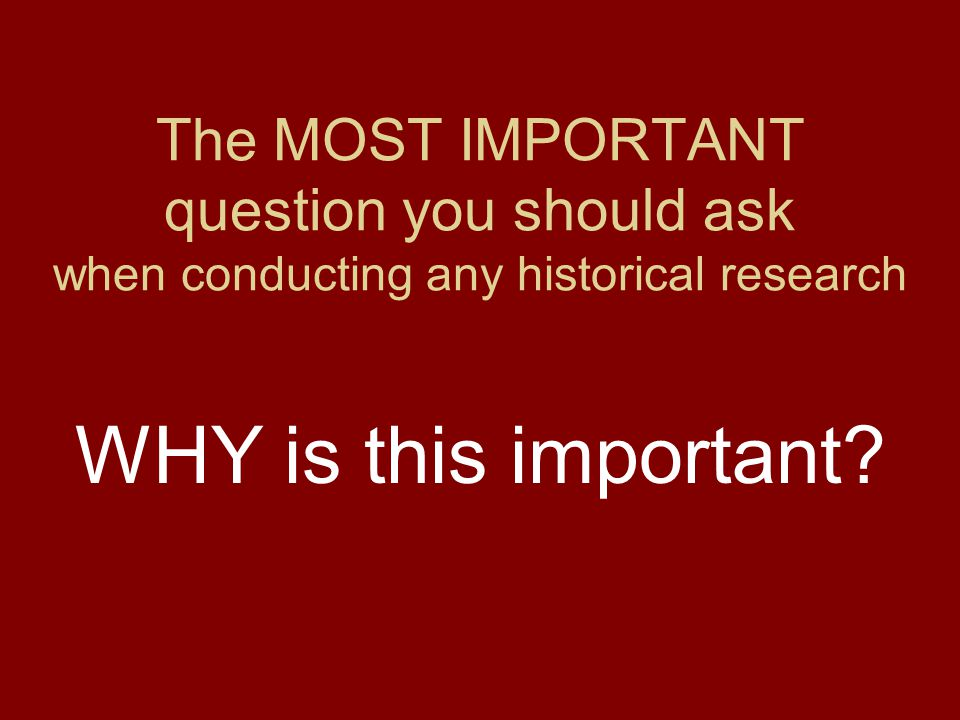 The MOST IMPORTANT question you should ask when conducting any historical research WHY is this important?