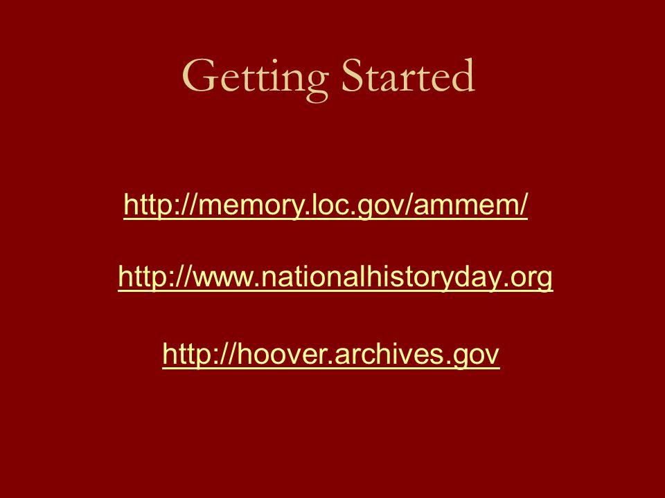 Getting Started http://www.nationalhistoryday.org http://memory.loc.gov/ammem/ http://hoover.archives.gov