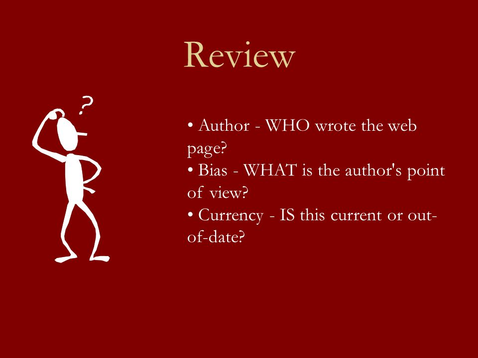 Review Author - WHO wrote the web page? Bias - WHAT is the author's point of view? Currency - IS this current or out- of-date?