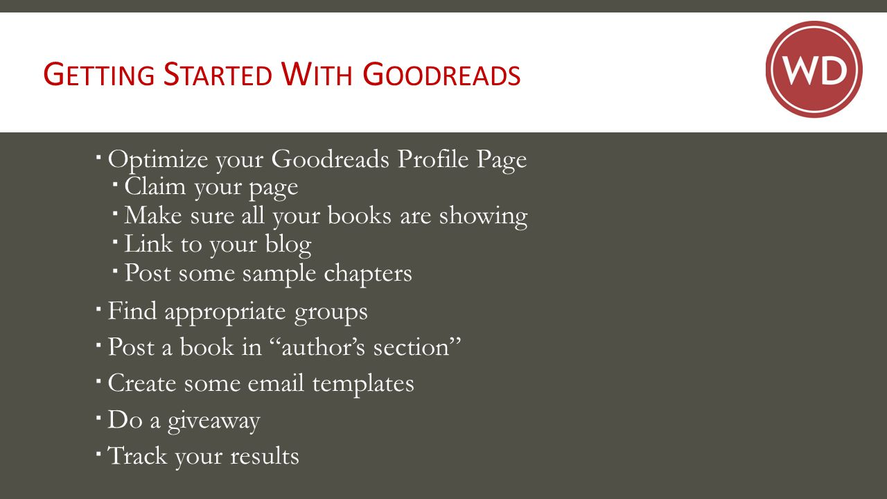 G ETTING S TARTED W ITH G OODREADS  Optimize your Goodreads Profile Page  Claim your page  Make sure all your books are showing  Link to your blog  Post some sample chapters  Find appropriate groups  Post a book in author's section  Create some email templates  Do a giveaway  Track your results