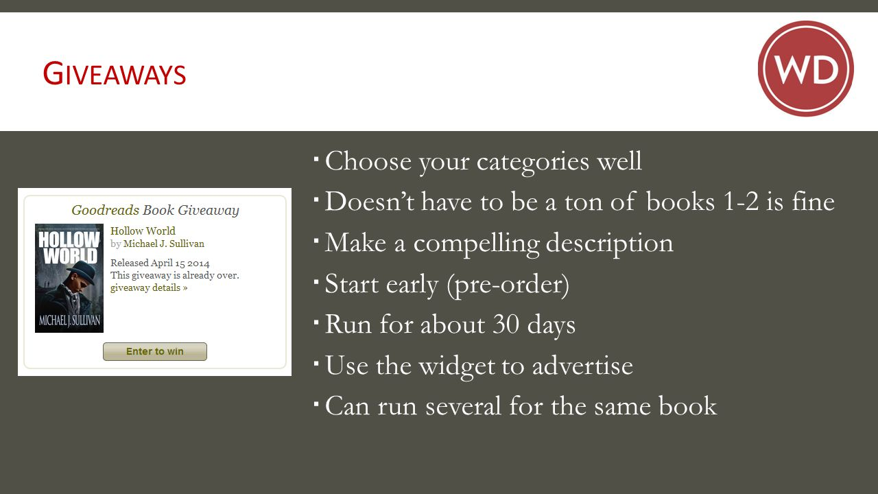 G IVEAWAYS  Choose your categories well  Doesn't have to be a ton of books 1-2 is fine  Make a compelling description  Start early (pre-order)  Run for about 30 days  Use the widget to advertise  Can run several for the same book
