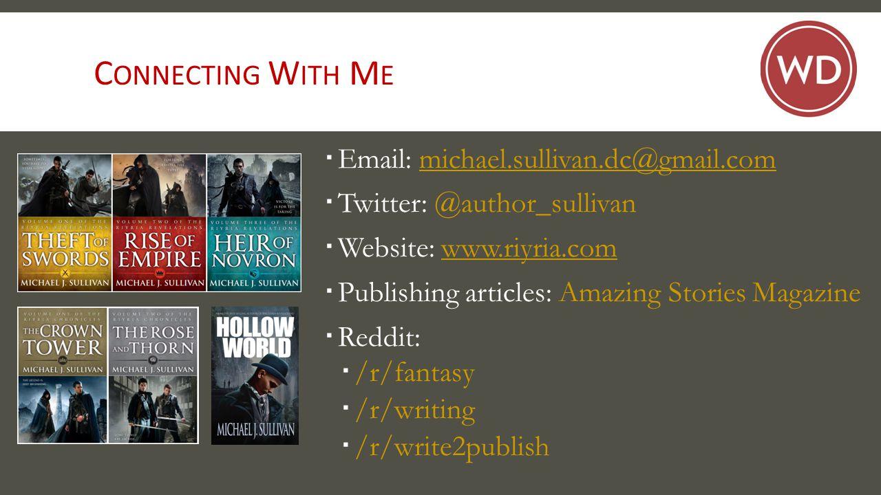 C ONNECTING W ITH M E  Email: michael.sullivan.dc@gmail.commichael.sullivan.dc@gmail.com  Twitter: @author_sullivan  Website: www.riyria.comwww.riyria.com  Publishing articles: Amazing Stories Magazine  Reddit:  /r/fantasy  /r/writing  /r/write2publish