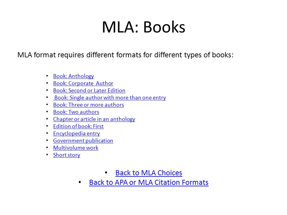 MLA: Books MLA format requires different formats for different types of books: Book: Anthology Book: Corporate Author Book: Second or Later Edition Book: Single author with more than one entry Book: Three or more authors Book: Two authors Chapter or article in an anthology Edition of book: First Encyclopedia entry Government publication Multivolume work Short story Back to MLA Choices Back to APA or MLA Citation Formats