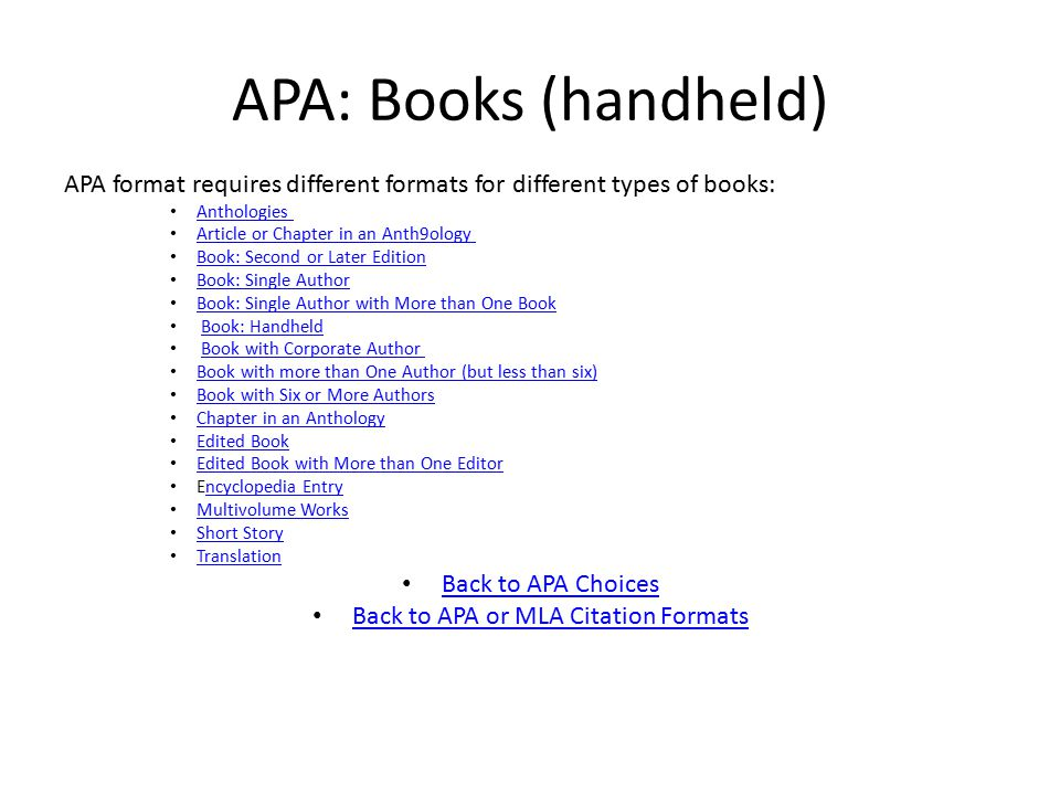 APA: Books (handheld) APA format requires different formats for different types of books: Anthologies Article or Chapter in an Anth9ology Book: Second or Later Edition Book: Single Author Book: Single Author with More than One Book Book: Handheld Book with Corporate Author Book with more than One Author (but less than six) Book with Six or More Authors Book with Six or More Authors Chapter in an Anthology Edited Book Edited Book with More than One Editor Encyclopedia Entryncyclopedia Entry Multivolume Works Short Story Translation Back to APA Choices Back to APA or MLA Citation Formats
