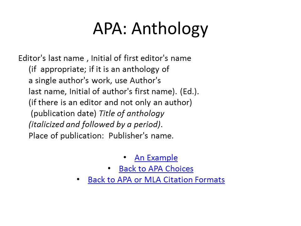 APA: Anthology Editor s last name, Initial of first editor s name (if appropriate; if it is an anthology of a single author s work, use Author s last name, Initial of author s first name).
