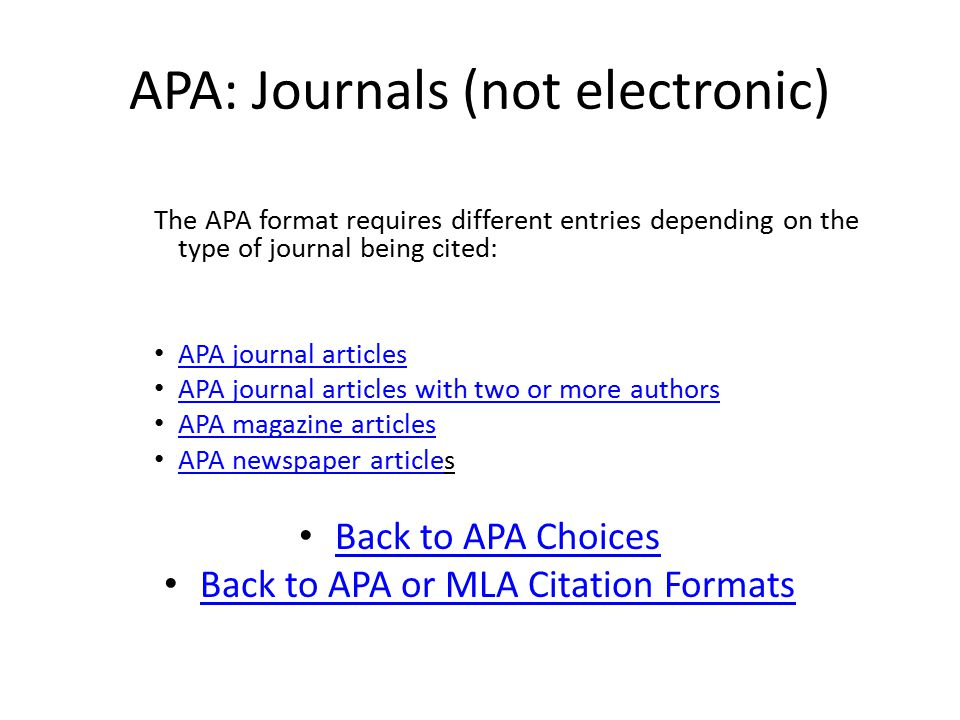 APA: Journals (not electronic) The APA format requires different entries depending on the type of journal being cited: APA journal articles APA journal articles with two or more authors APA magazine articles APA newspaper articles APA newspaper article Back to APA Choices Back to APA or MLA Citation Formats