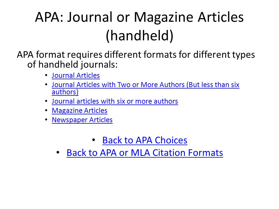 APA: Journal or Magazine Articles (handheld) APA format requires different formats for different types of handheld journals: Journal Articles Journal Articles with Two or More Authors (But less than six authors) Journal Articles with Two or More Authors (But less than six authors) Journal articles with six or more authors Magazine Articles Newspaper Articles Back to APA Choices Back to APA or MLA Citation Formats