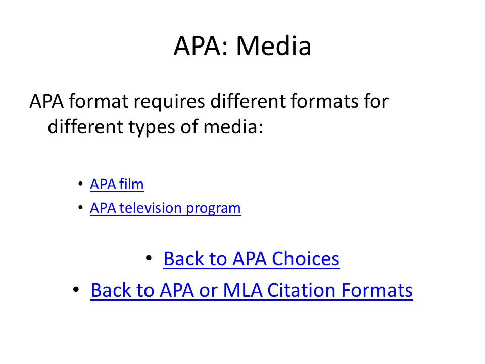 APA: Media APA format requires different formats for different types of media: APA film APA television program Back to APA Choices Back to APA or MLA Citation Formats