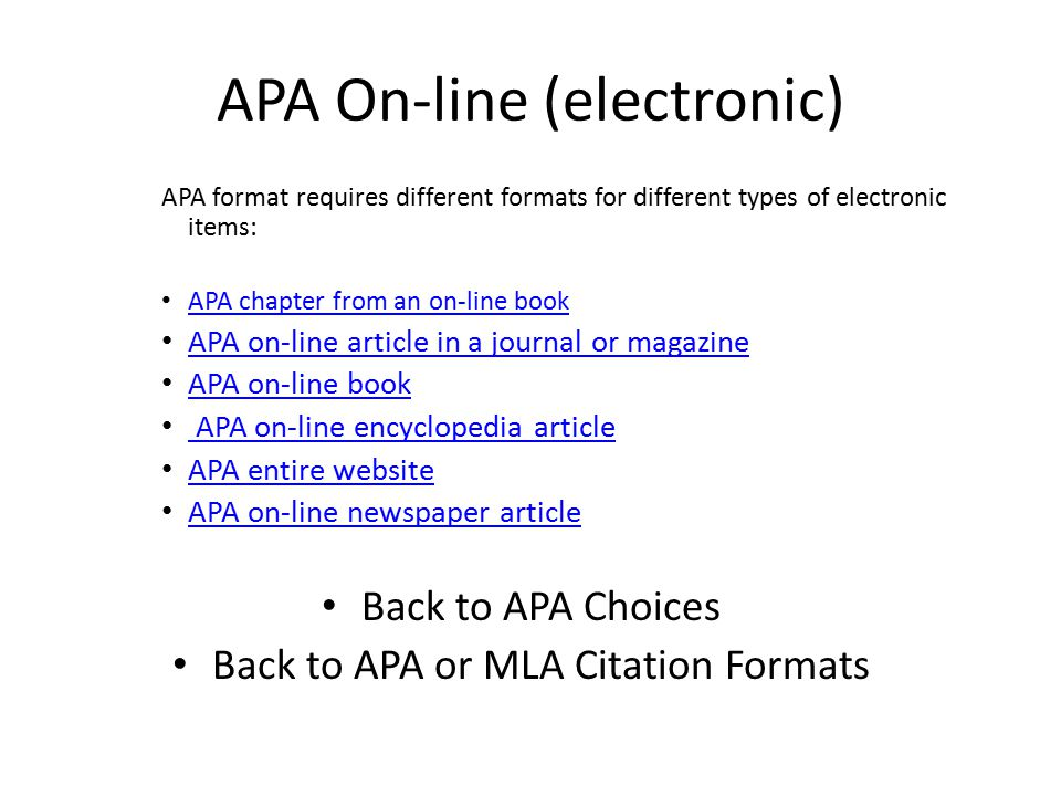 APA On-line (electronic) APA format requires different formats for different types of electronic items: APA chapter from an on-line book APA on-line article in a journal or magazine APA on-line book APA on-line encyclopedia article APA entire website APA on-line newspaper article Back to APA Choices Back to APA or MLA Citation Formats