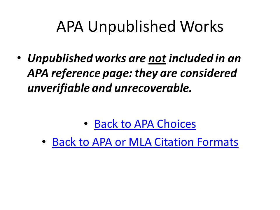 APA Unpublished Works Unpublished works are not included in an APA reference page: they are considered unverifiable and unrecoverable.