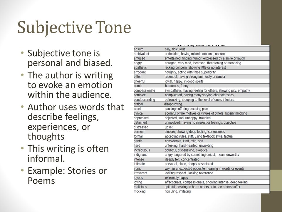 Subjective Tone Subjective tone is personal and biased. The author is writing to evoke an emotion within the audience. Author uses words that describe