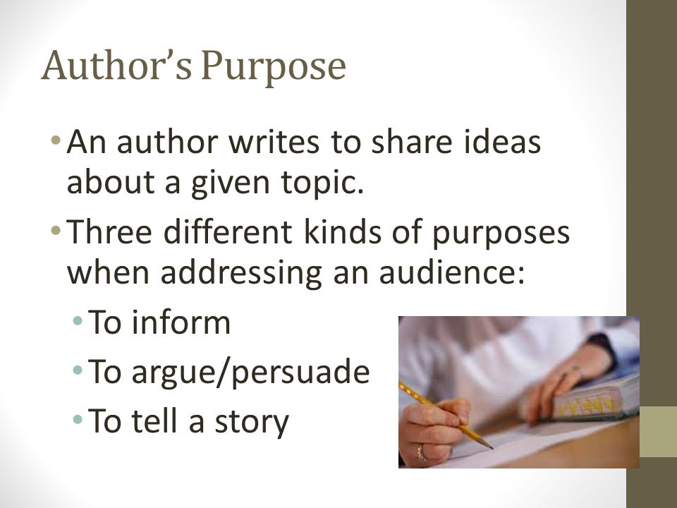 Author's Purpose An author writes to share ideas about a given topic. Three different kinds of purposes when addressing an audience: To inform To argu