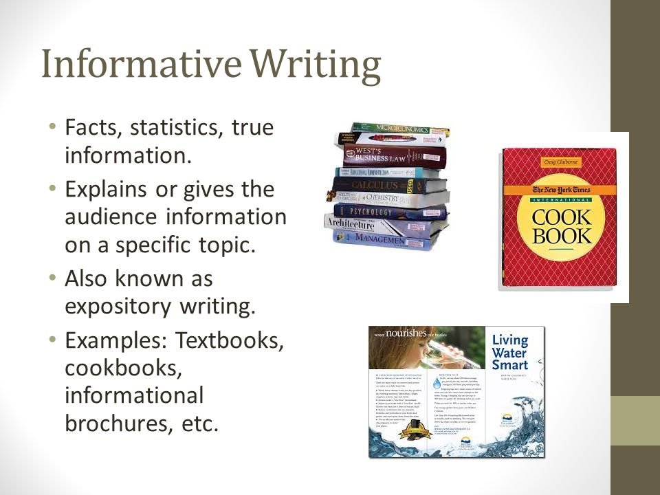 Informative Writing Facts, statistics, true information. Explains or gives the audience information on a specific topic. Also known as expository writ
