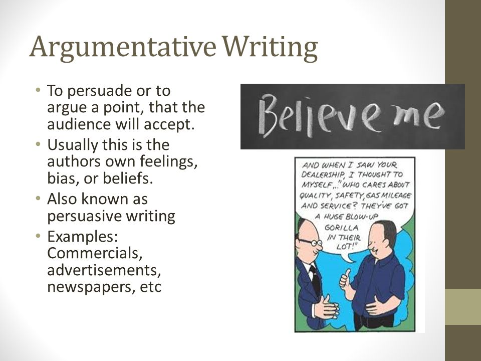 Argumentative Writing To persuade or to argue a point, that the audience will accept. Usually this is the authors own feelings, bias, or beliefs. Also