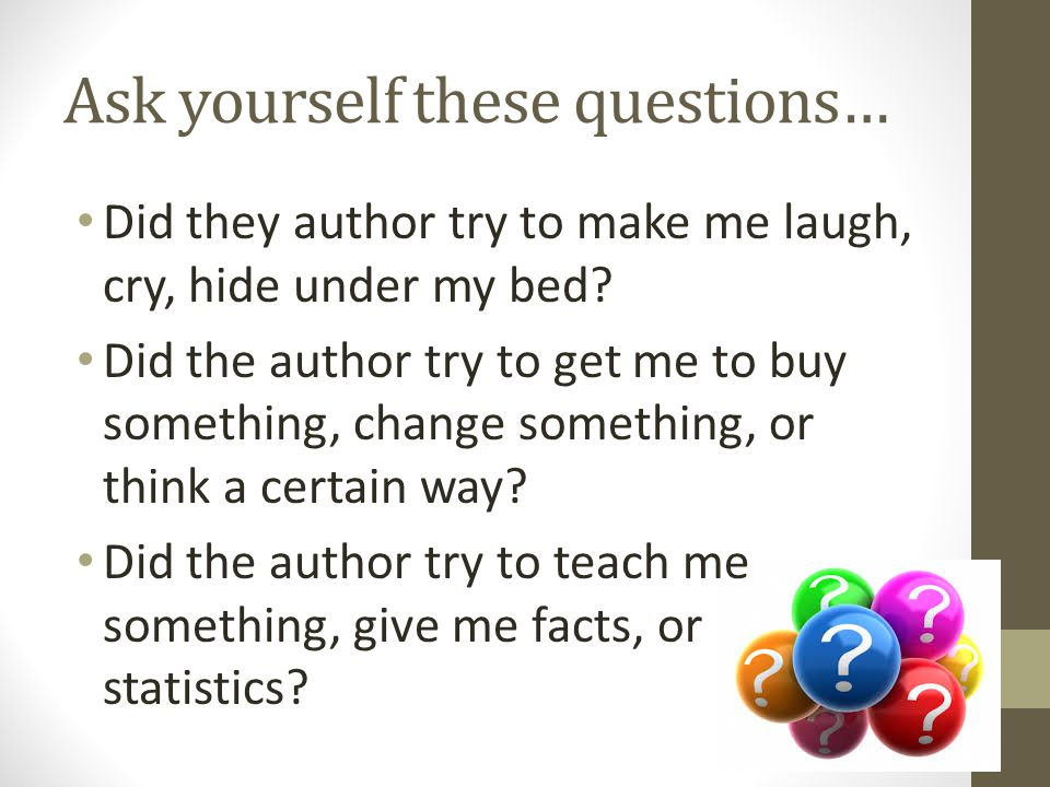 Ask yourself these questions… Did they author try to make me laugh, cry, hide under my bed? Did the author try to get me to buy something, change some