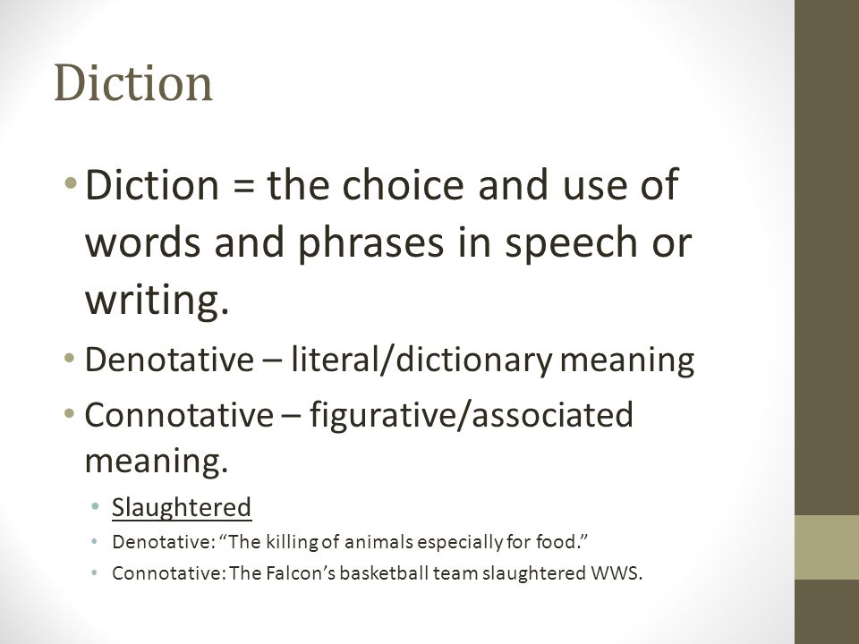 Diction Diction = the choice and use of words and phrases in speech or writing. Denotative – literal/dictionary meaning Connotative – figurative/assoc