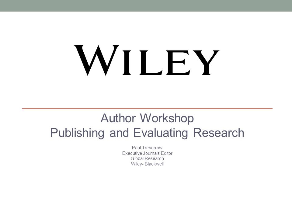Author Workshop Publishing and Evaluating Research Paul Trevorrow Executive Journals Editor Global Research Wiley- Blackwell