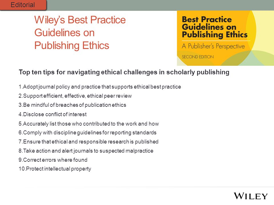 Top ten tips for navigating ethical challenges in scholarly publishing 1.Adopt journal policy and practice that supports ethical best practice 2.Support efficient, effective, ethical peer review 3.Be mindful of breaches of publication ethics 4.Disclose conflict of interest 5.Accurately list those who contributed to the work and how 6.Comply with discipline guidelines for reporting standards 7.Ensure that ethical and responsible research is published 8.Take action and alert journals to suspected malpractice 9.Correct errors where found 10.Protect intellectual property Wiley's Best Practice Guidelines on Publishing Ethics Editorial