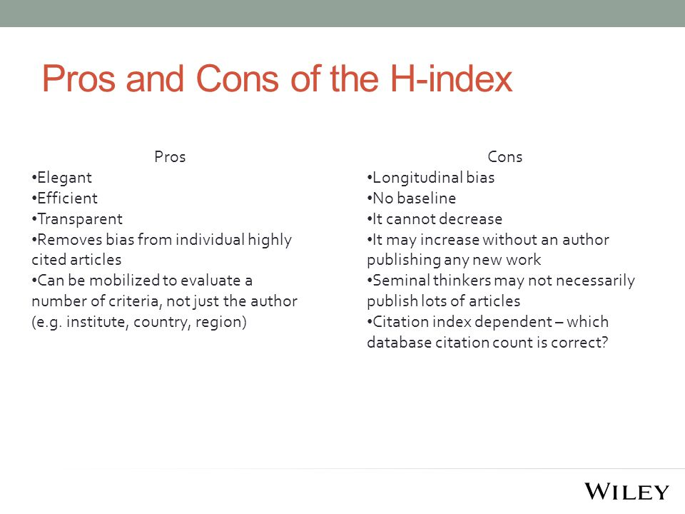 Pros and Cons of the H-index Pros Elegant Efficient Transparent Removes bias from individual highly cited articles Can be mobilized to evaluate a number of criteria, not just the author (e.g.