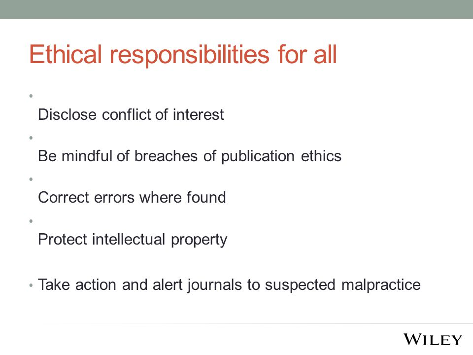 Ethical responsibilities for all Disclose conflict of interest Be mindful of breaches of publication ethics Correct errors where found Protect intellectual property Take action and alert journals to suspected malpractice