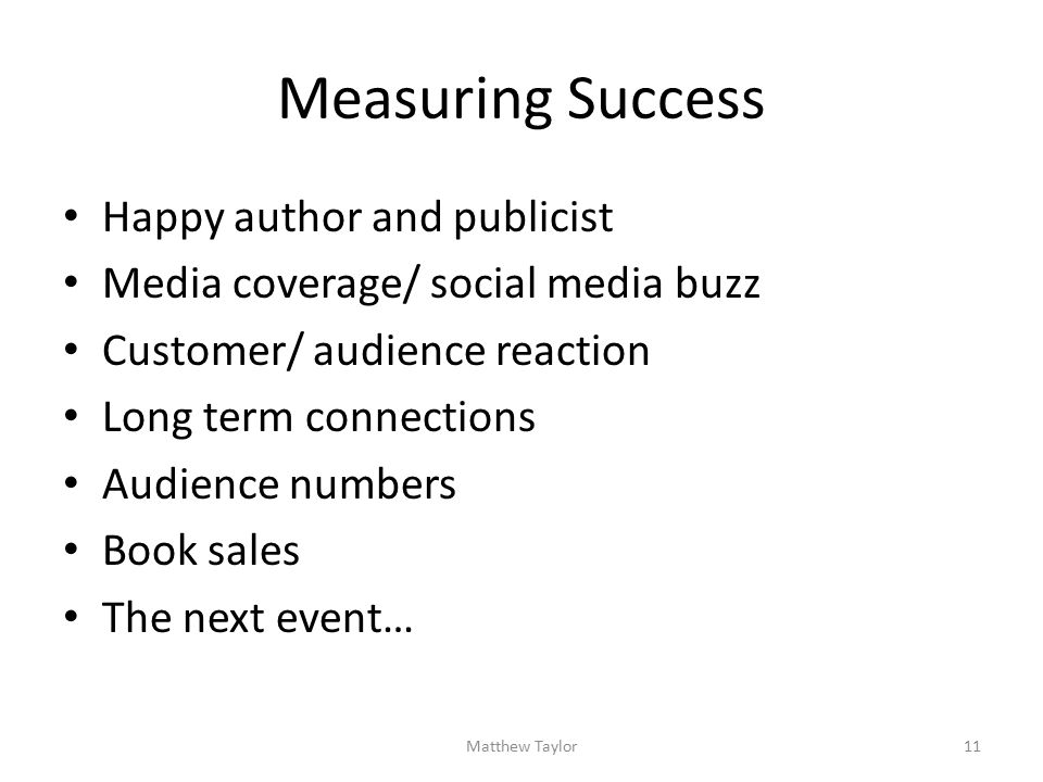 Measuring Success Happy author and publicist Media coverage/ social media buzz Customer/ audience reaction Long term connections Audience numbers Book sales The next event… Matthew Taylor11