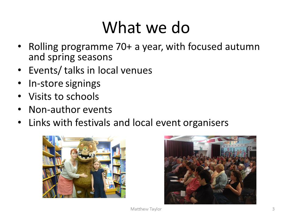 What we do Rolling programme 70+ a year, with focused autumn and spring seasons Events/ talks in local venues In-store signings Visits to schools Non-author events Links with festivals and local event organisers 3Matthew Taylor