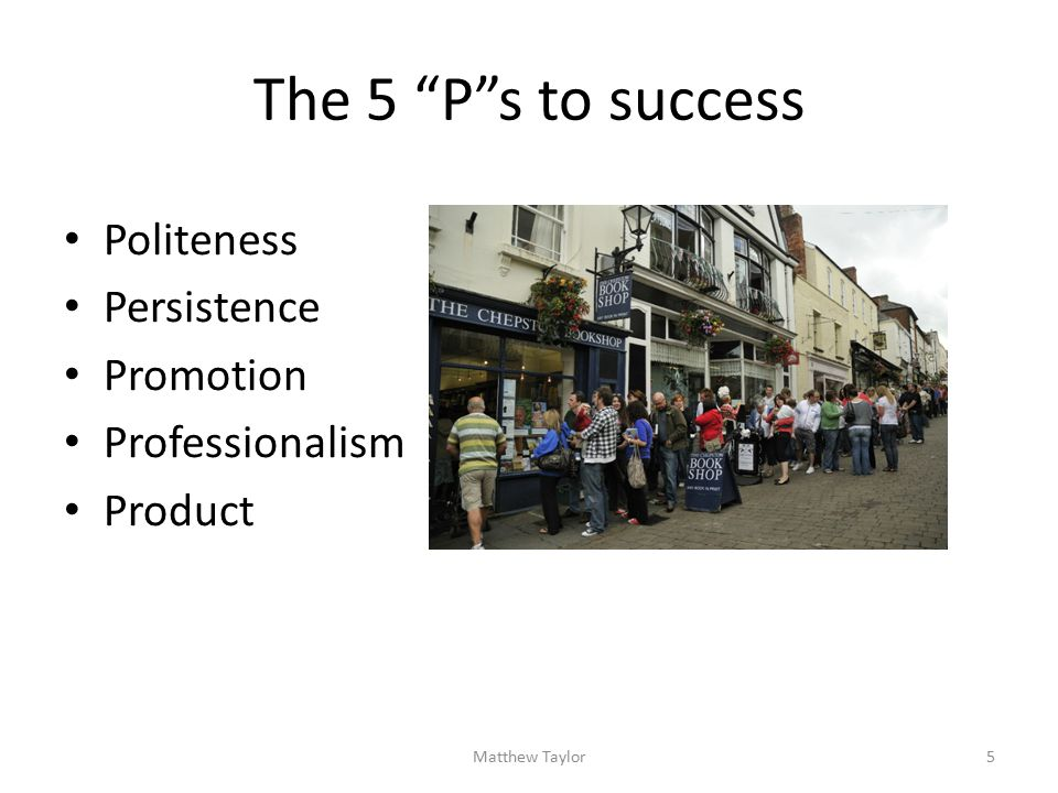 The 5 P s to success Politeness Persistence Promotion Professionalism Product 5Matthew Taylor
