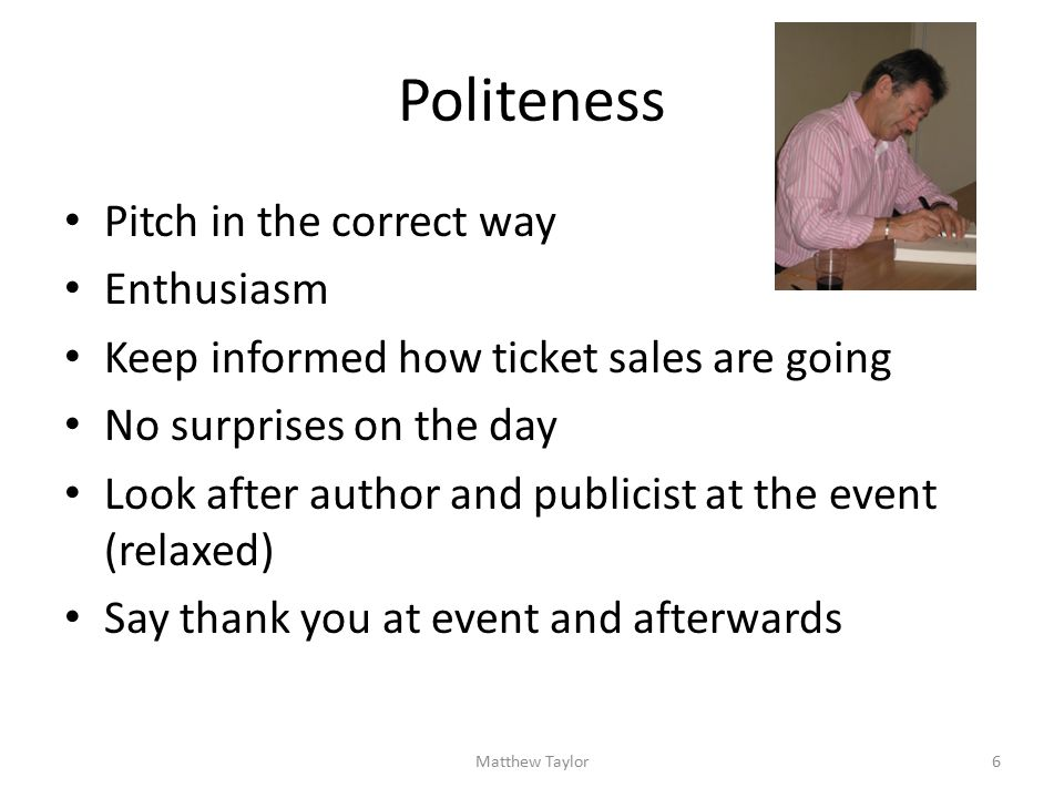 Politeness Pitch in the correct way Enthusiasm Keep informed how ticket sales are going No surprises on the day Look after author and publicist at the event (relaxed) Say thank you at event and afterwards 6Matthew Taylor