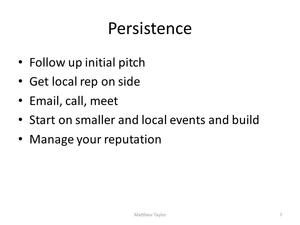 Persistence Follow up initial pitch Get local rep on side Email, call, meet Start on smaller and local events and build Manage your reputation Matthew Taylor7