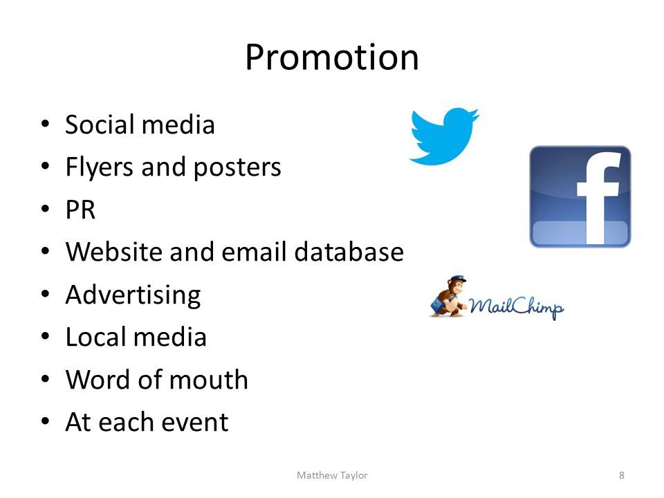 Promotion Social media Flyers and posters PR Website and email database Advertising Local media Word of mouth At each event 8Matthew Taylor