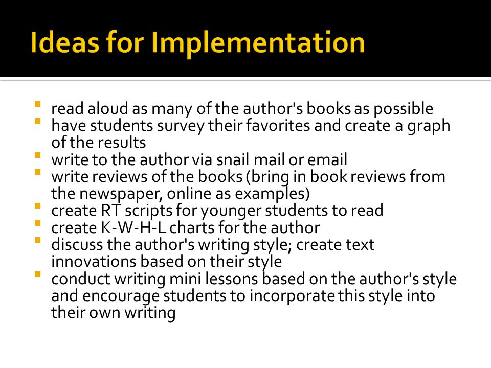  read aloud as many of the author s books as possible  have students survey their favorites and create a graph of the results  write to the author via snail mail or email  write reviews of the books (bring in book reviews from the newspaper, online as examples)  create RT scripts for younger students to read  create K-W-H-L charts for the author  discuss the author s writing style; create text innovations based on their style  conduct writing mini lessons based on the author s style and encourage students to incorporate this style into their own writing