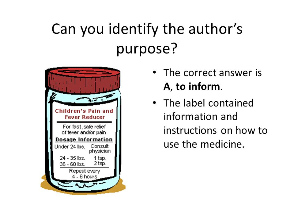 Can you identify the author's purpose? The correct answer is A, to inform. The label contained information and instructions on how to use the medicine