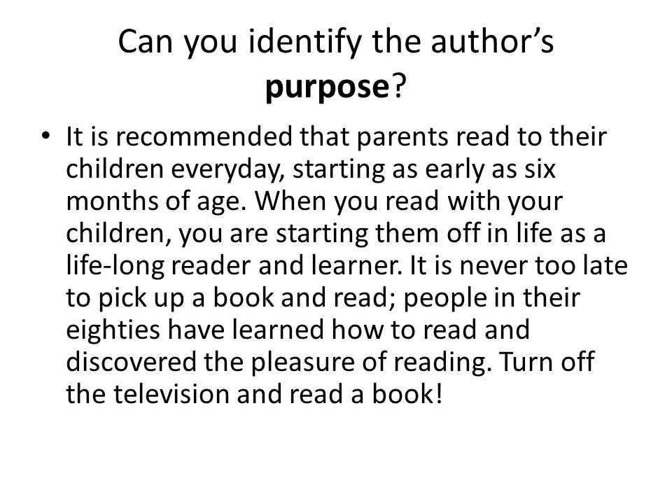 Can you identify the author's purpose? It is recommended that parents read to their children everyday, starting as early as six months of age. When yo