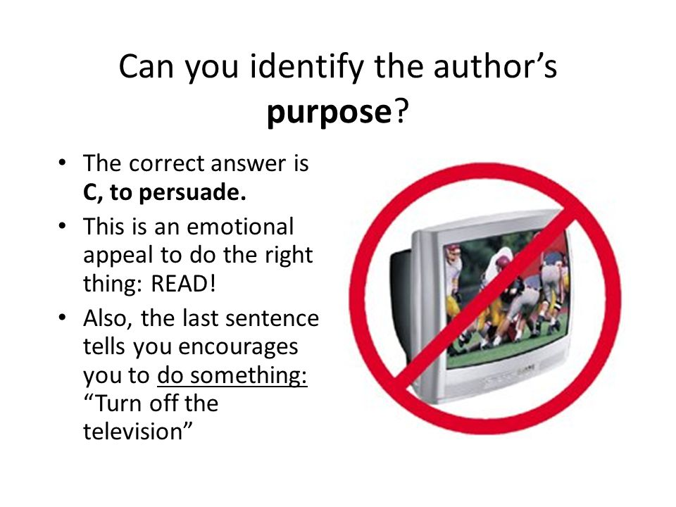 Can you identify the author's purpose? The correct answer is C, to persuade. This is an emotional appeal to do the right thing: READ! Also, the last s