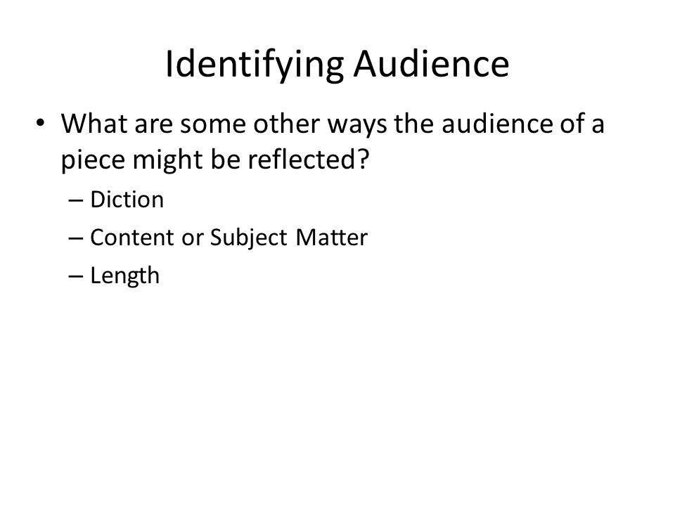 Identifying Audience What are some other ways the audience of a piece might be reflected? – Diction – Content or Subject Matter – Length
