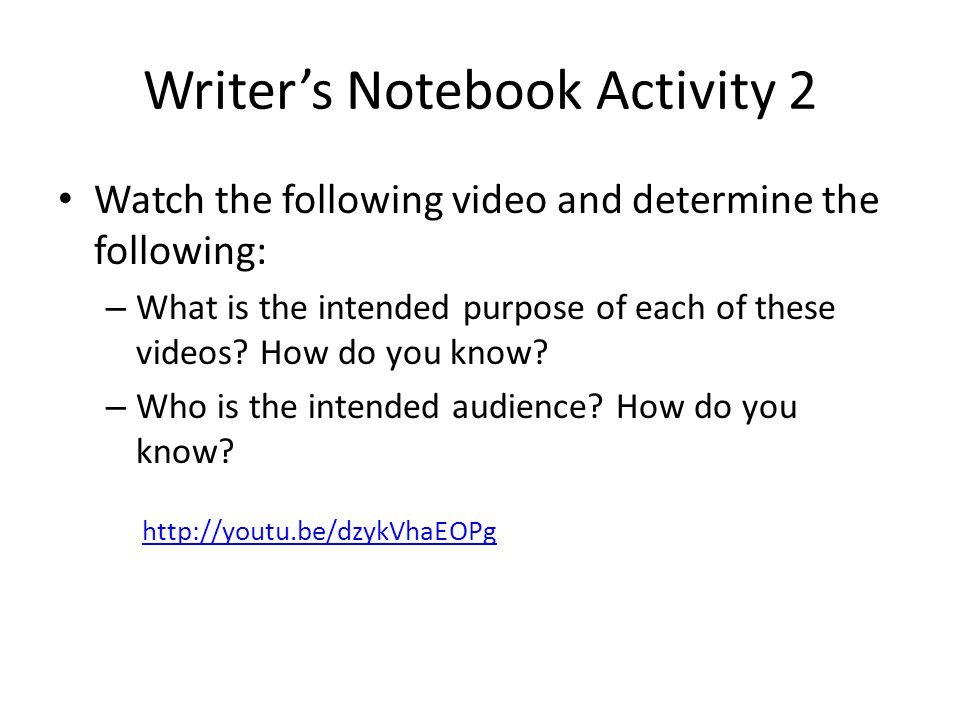 Writer's Notebook Activity 2 Watch the following video and determine the following: – What is the intended purpose of each of these videos? How do you