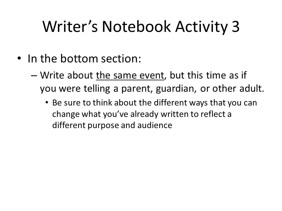 Writer's Notebook Activity 3 In the bottom section: – Write about the same event, but this time as if you were telling a parent, guardian, or other ad