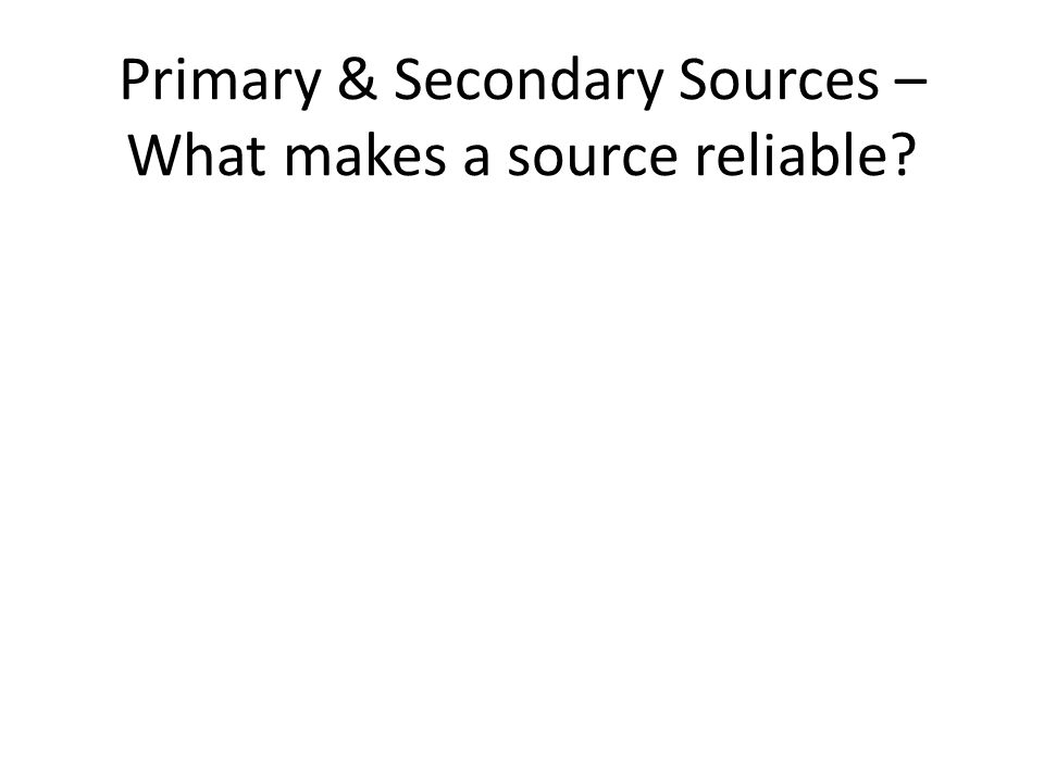Primary & Secondary Sources – What makes a source reliable?
