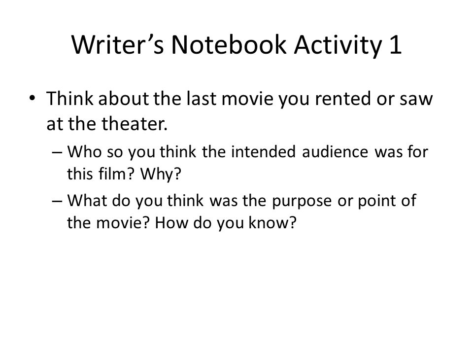 Writer's Notebook Activity 1 Think about the last movie you rented or saw at the theater. – Who so you think the intended audience was for this film?