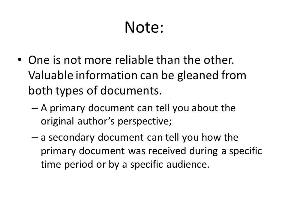 Note: One is not more reliable than the other. Valuable information can be gleaned from both types of documents. – A primary document can tell you abo