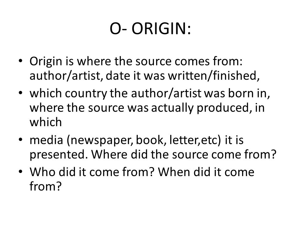 O- ORIGIN: Origin is where the source comes from: author/artist, date it was written/finished, which country the author/artist was born in, where the