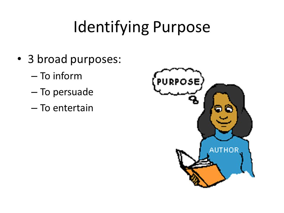 Identifying Purpose 3 broad purposes: – To inform – To persuade – To entertain