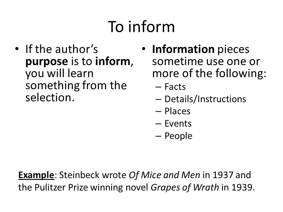 To inform Example: Steinbeck wrote Of Mice and Men in 1937 and the Pulitzer Prize winning novel Grapes of Wrath in 1939. If the author's purpose is to
