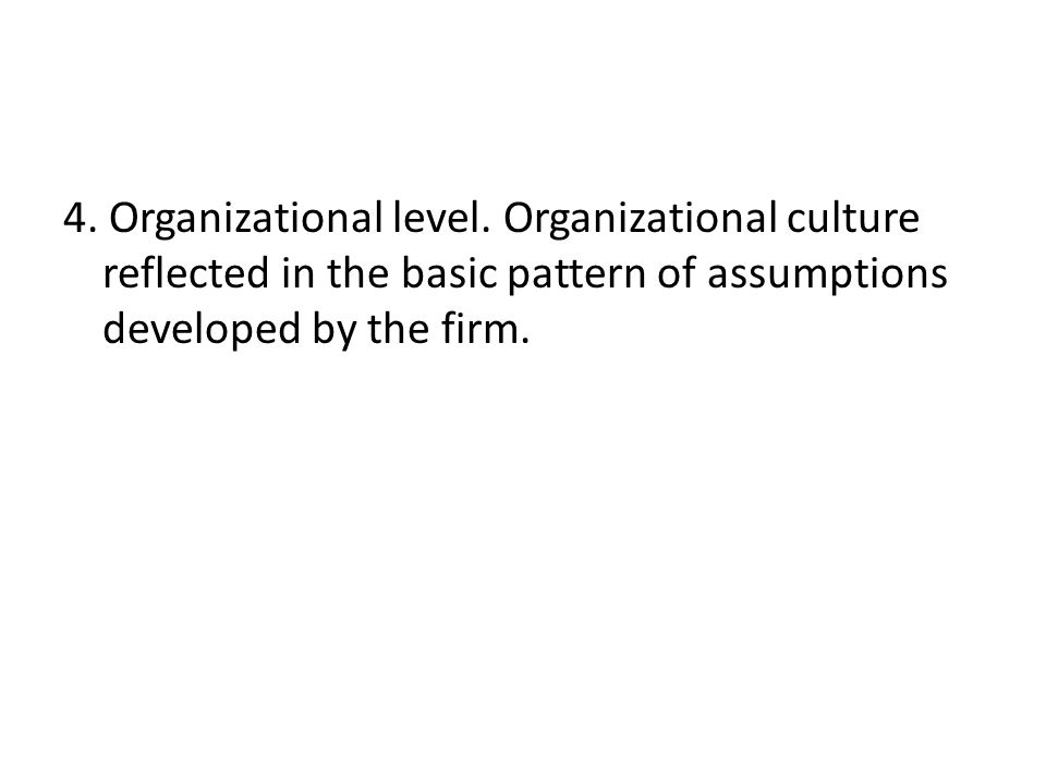 4. Organizational level. Organizational culture reflected in the basic pattern of assumptions developed by the firm.