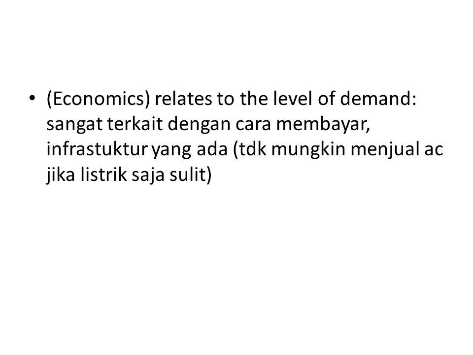 (Economics) relates to the level of demand: sangat terkait dengan cara membayar, infrastuktur yang ada (tdk mungkin menjual ac jika listrik saja sulit)