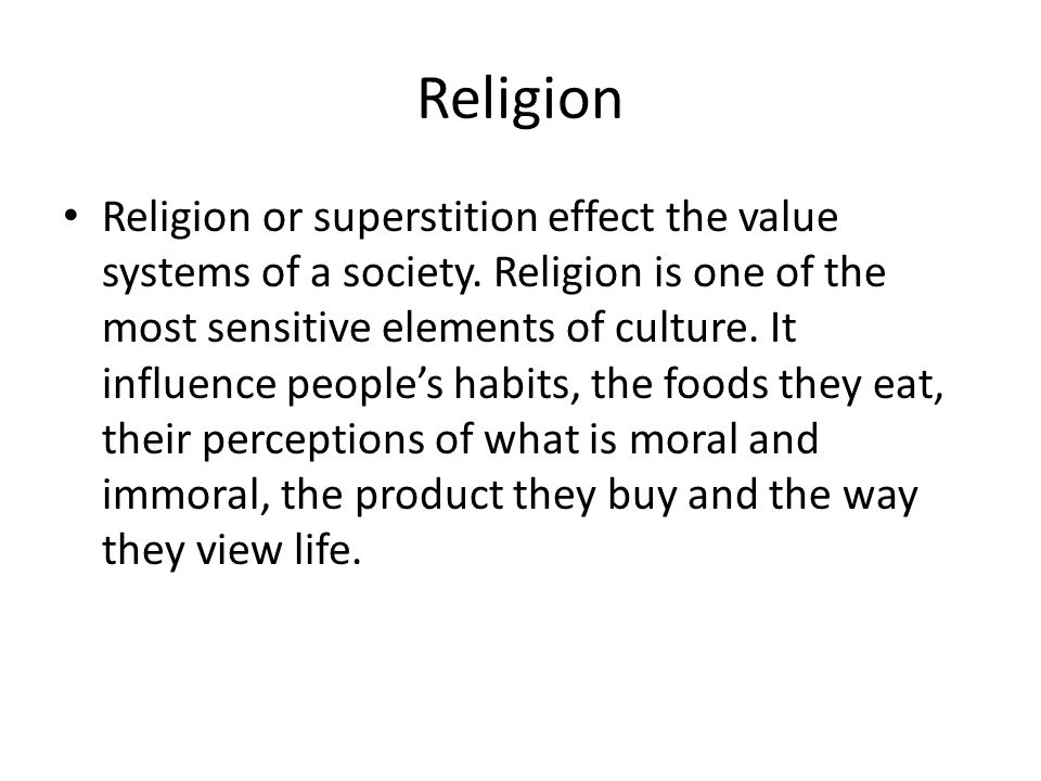 Religion Religion or superstition effect the value systems of a society. Religion is one of the most sensitive elements of culture. It influence peopl